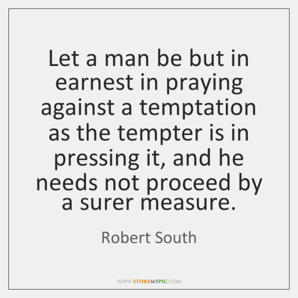 Let a man be but in earnest in praying against a temptation ...
