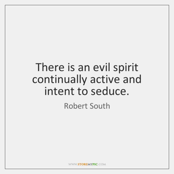 There is an evil spirit continually active and intent to seduce.