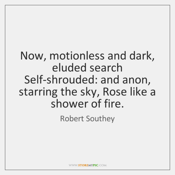 Now, motionless and dark, eluded search Self-shrouded: and anon, starring the sky, ...