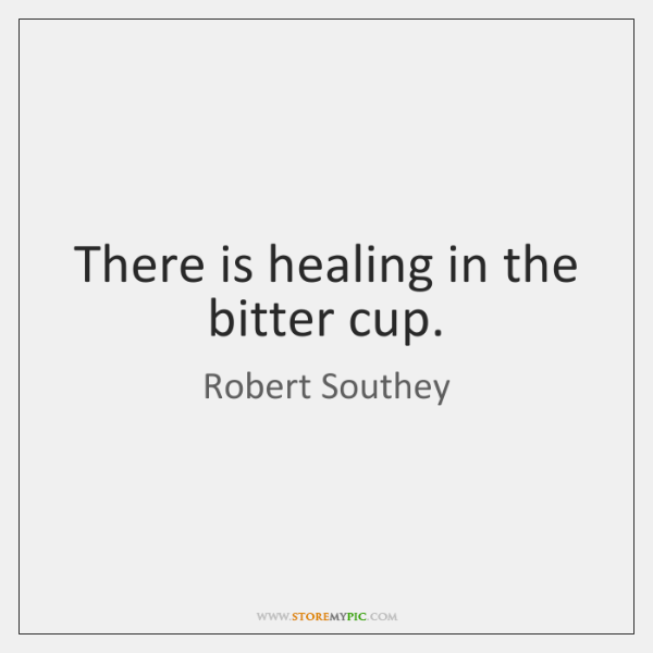 There is healing in the bitter cup.