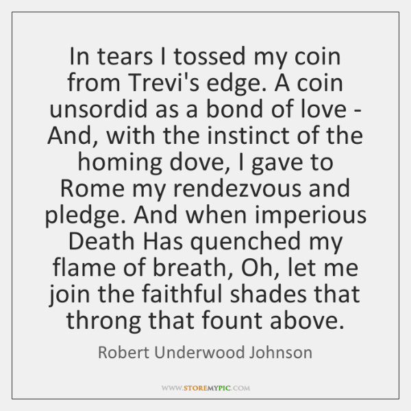 In tears I tossed my coin from Trevi's edge. A coin unsordid ...