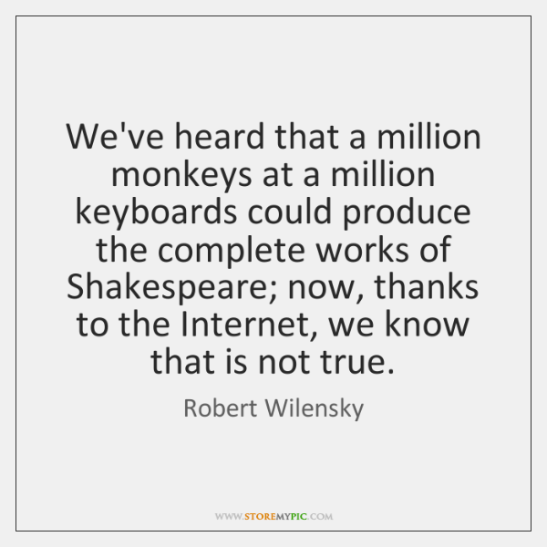 We've heard that a million monkeys at a million keyboards could produce ...