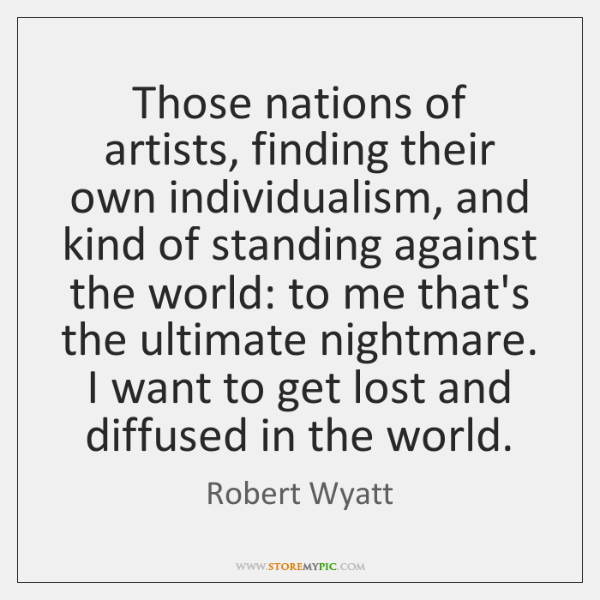 Those nations of artists, finding their own individualism, and kind of standing ...