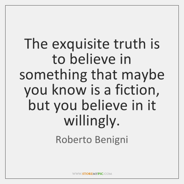 The exquisite truth is to believe in something that maybe you know ...