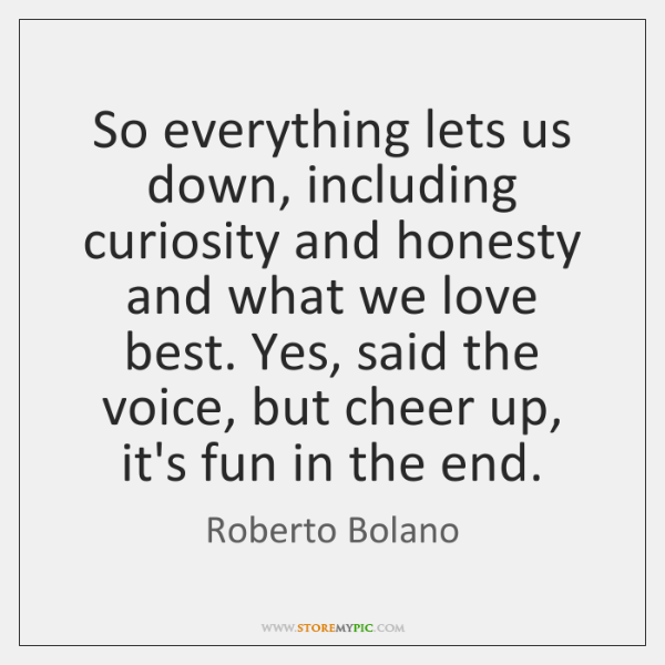 So everything lets us down, including curiosity and honesty and what we ...