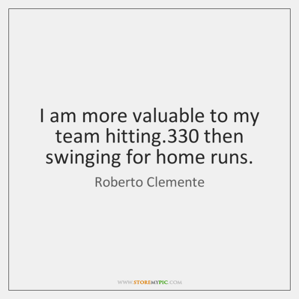 I am more valuable to my team hitting.330 then swinging for home ...