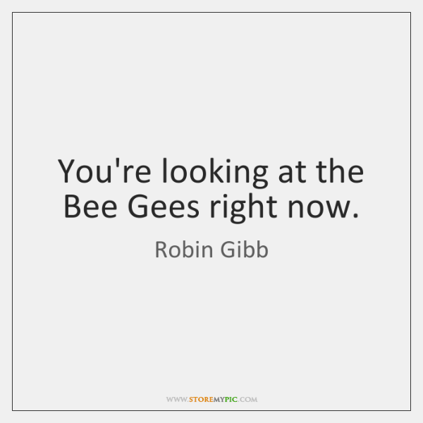 You're looking at the Bee Gees right now.