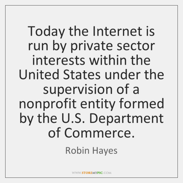 Today the Internet is run by private sector interests within the United ...