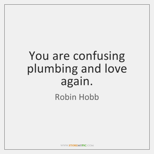 You are confusing plumbing and love again.