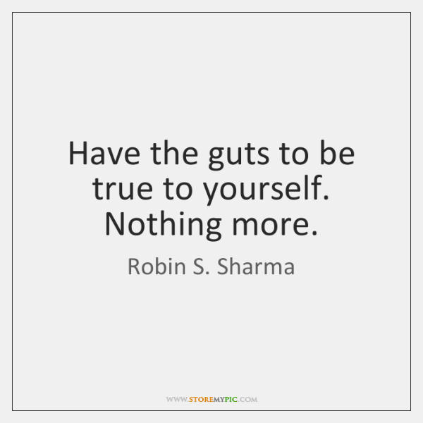 Have the guts to be true to yourself. Nothing more.