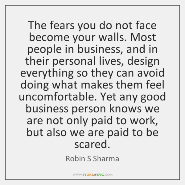 The fears you do not face become your walls. Most people in ...