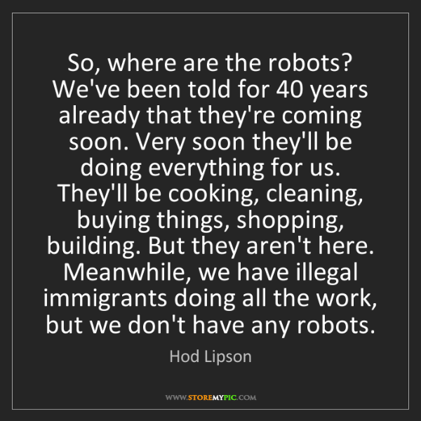 Hod Lipson: So, where are the robots? We've been told for 40 years...