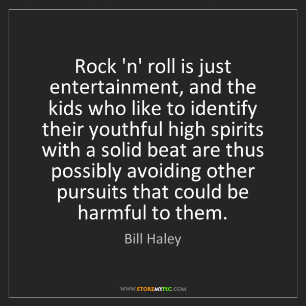 Bill Haley: Rock 'n' roll is just entertainment, and the kids who...