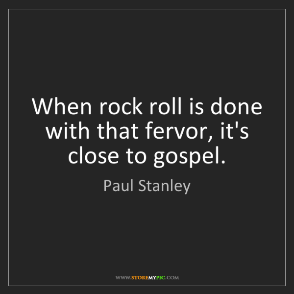 Paul Stanley: When rock roll is done with that fervor, it's close to...