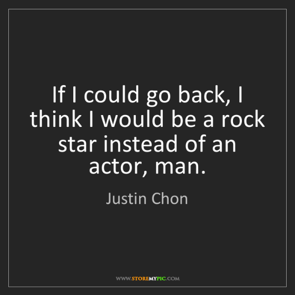 Justin Chon: If I could go back, I think I would be a rock star instead...