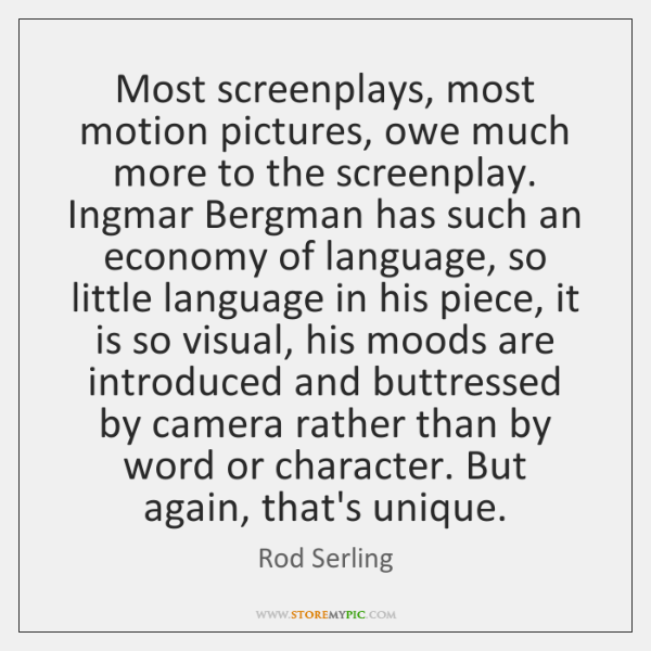 Most screenplays, most motion pictures, owe much more to the screenplay. Ingmar ...