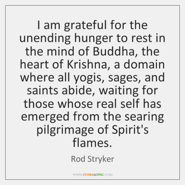 I am grateful for the unending hunger to rest in the mind ...
