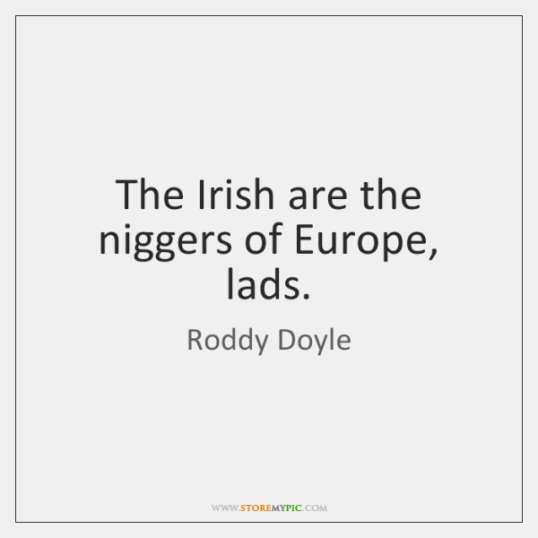The Irish are the niggers of Europe, lads.