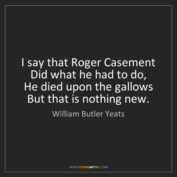 William Butler Yeats: I say that Roger Casement  Did what he had to do,  He...