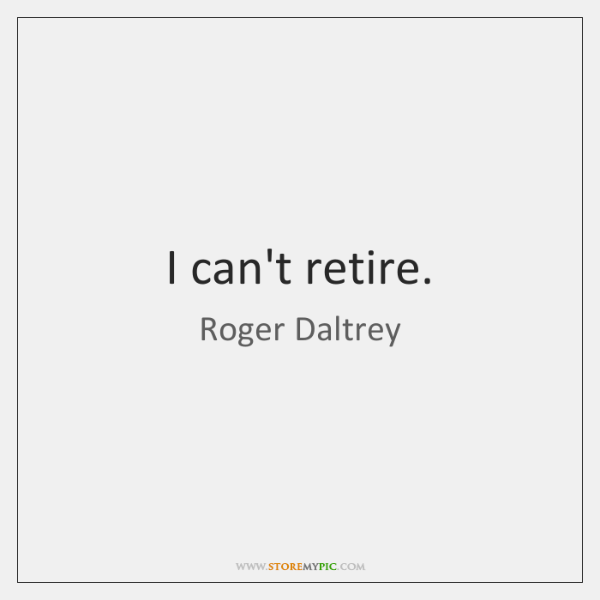 I can't retire.