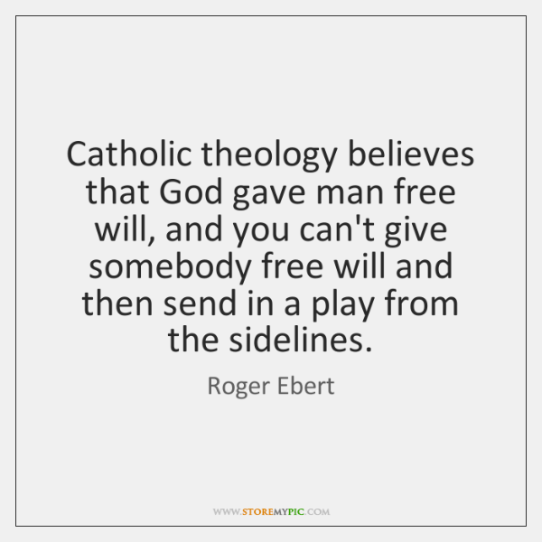 Catholic theology believes that God gave man free will, and you can't ...