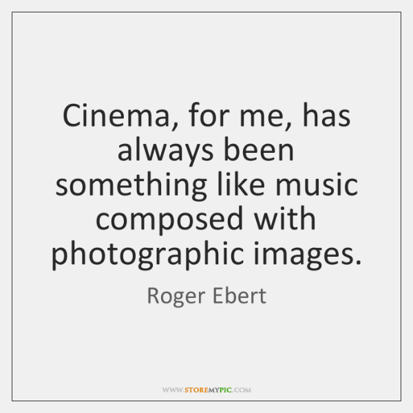 Cinema, for me, has always been something like music composed with photographic ...