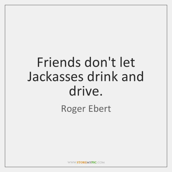 Friends don't let Jackasses drink and drive.