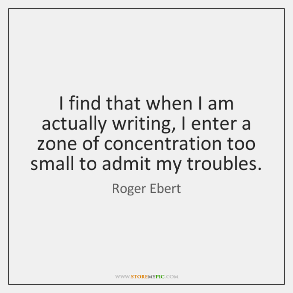 I find that when I am actually writing, I enter a zone ...