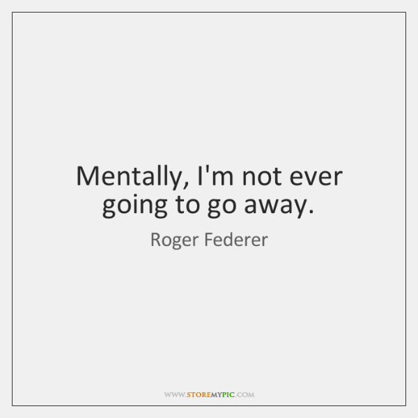 Mentally, I'm not ever going to go away.