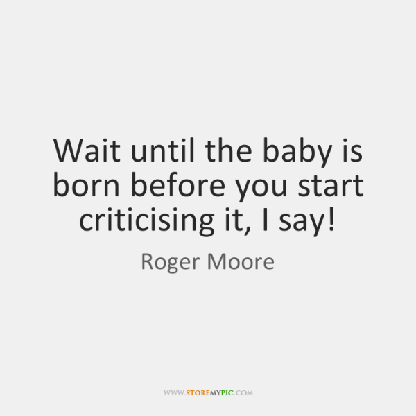 Wait until the baby is born before you start criticising it, I ...