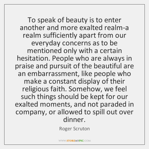 To speak of beauty is to enter another and more exalted realm-a ...
