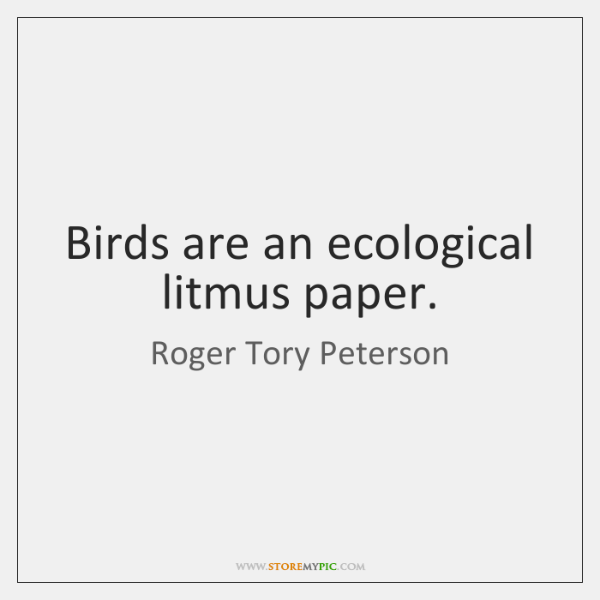 Birds are an ecological litmus paper.