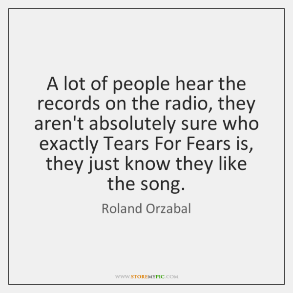 A lot of people hear the records on the radio, they aren't ...