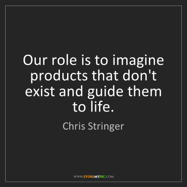 Chris Stringer: Our role is to imagine products that don't exist and...