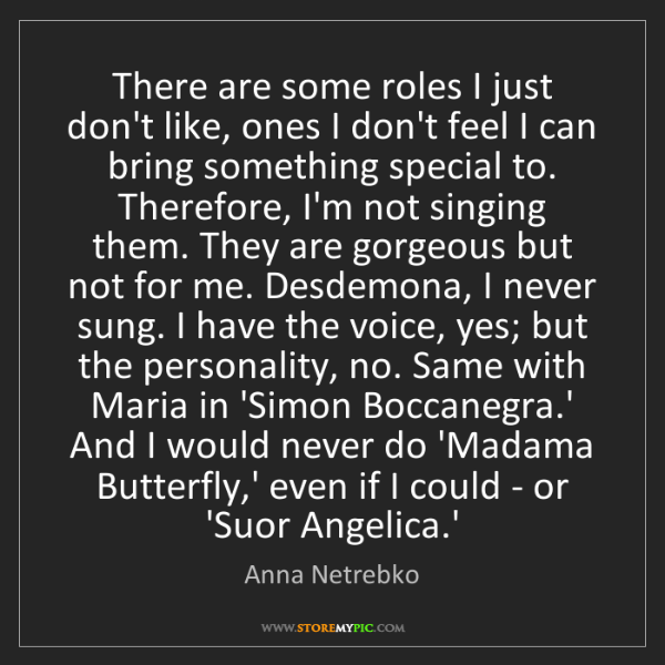 Anna Netrebko: There are some roles I just don't like, ones I don't...