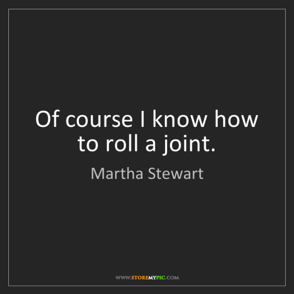 Martha Stewart: Of course I know how to roll a joint.