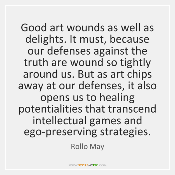 Good art wounds as well as delights. It must, because our defenses ...