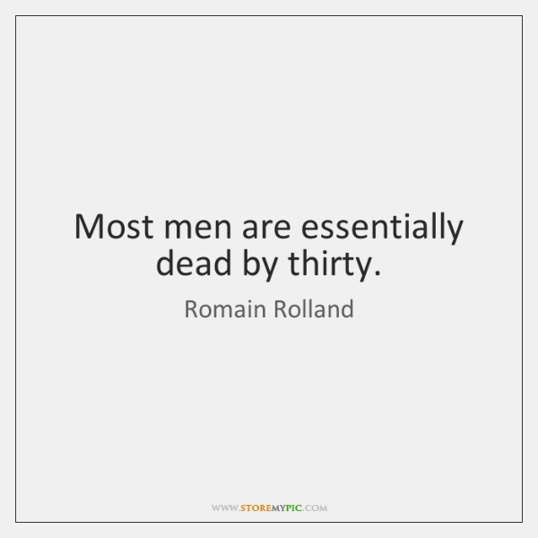 Most men are essentially dead by thirty.