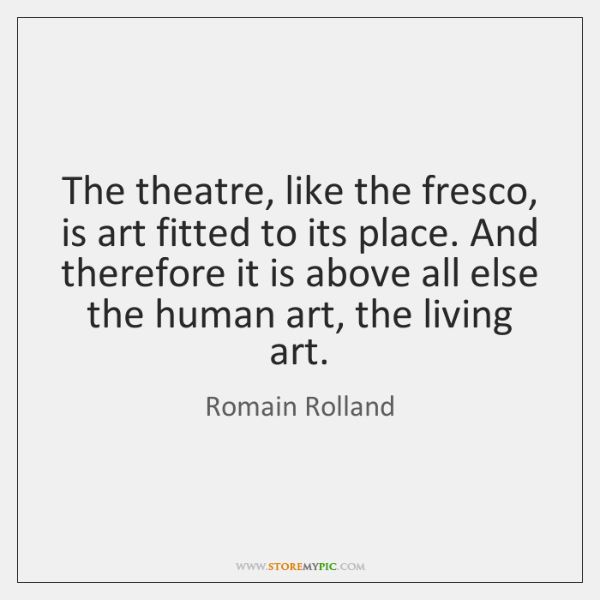 The theatre, like the fresco, is art fitted to its place. And ...
