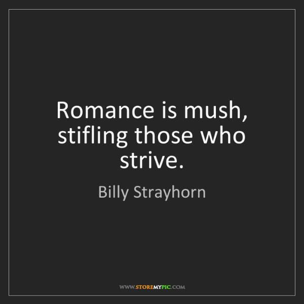 Billy Strayhorn: Romance is mush, stifling those who strive.