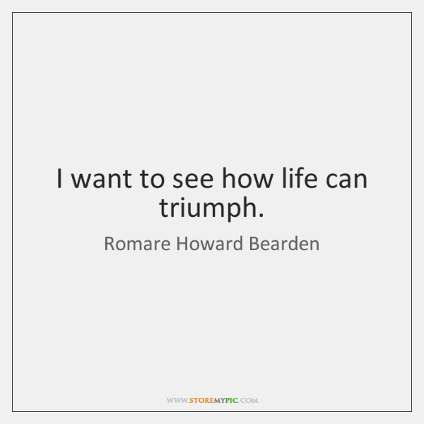 I want to see how life can triumph.