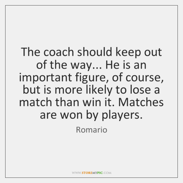 The coach should keep out of the way... He is an important ...