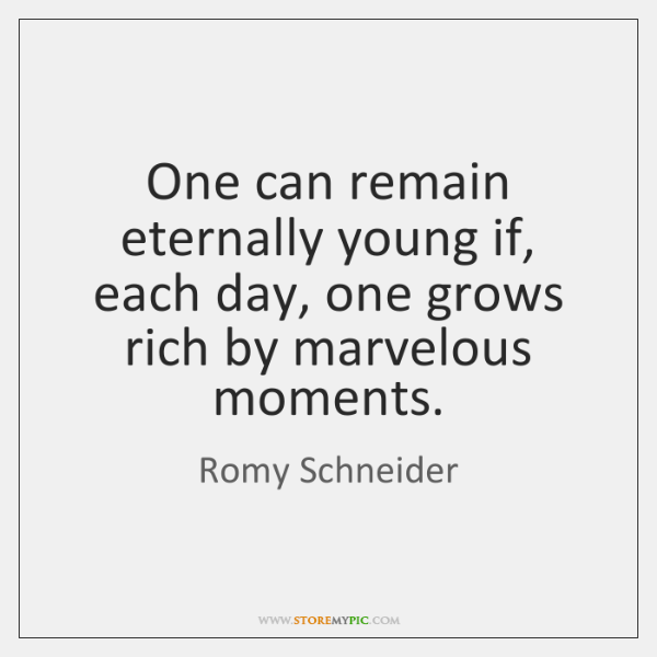 One can remain eternally young if, each day, one grows rich by ...