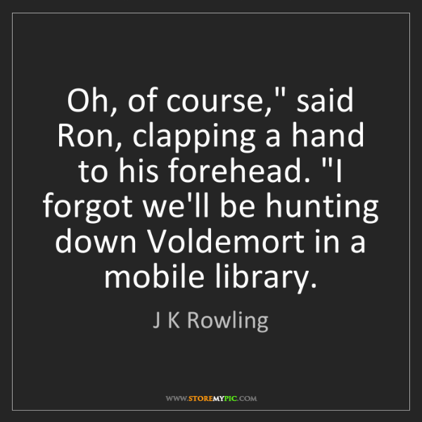 """J K Rowling: Oh, of course,"""" said Ron, clapping a hand to his forehead...."""