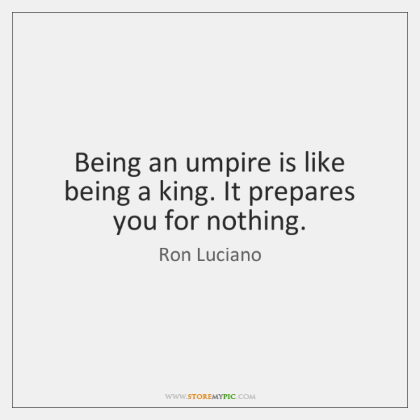 Being an umpire is like being a king. It prepares you for ...