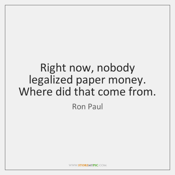 Right now, nobody legalized paper money. Where did that come from.