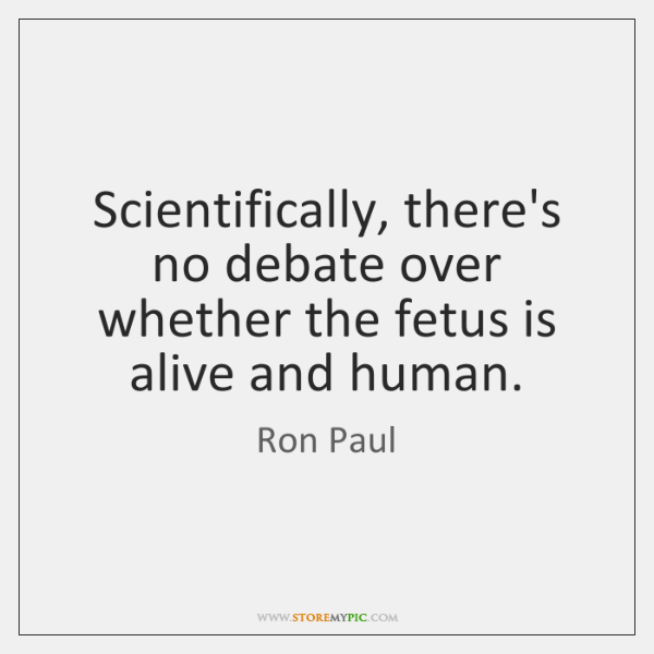 Scientifically, there's no debate over whether the fetus is alive and human.