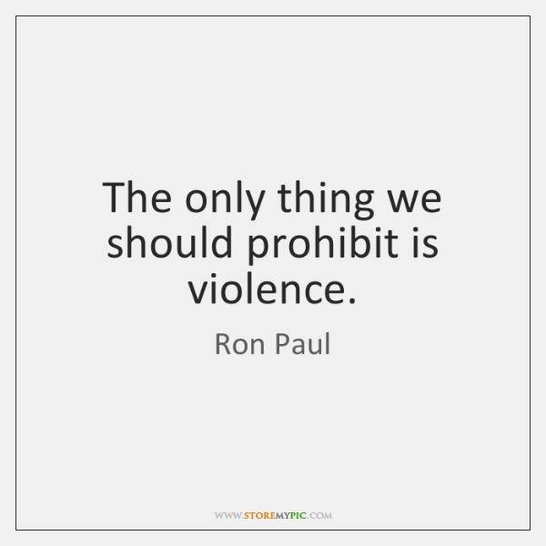 The only thing we should prohibit is violence.