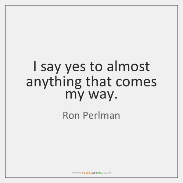 I say yes to almost anything that comes my way.