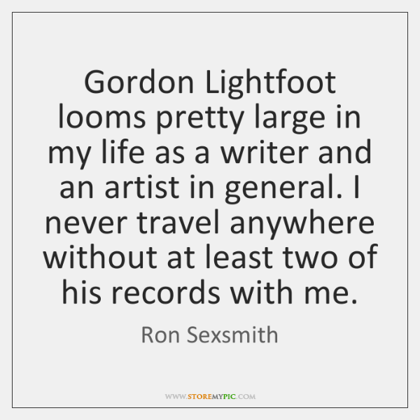 Gordon Lightfoot looms pretty large in my life as a writer and ...